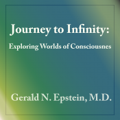 Journey to Infinity: Exploring Worlds of Consciousness by Dr. Gerald Epstein