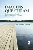 Imagens que Curam: Praticas de Visualizacao para a Saude Fisica e Mental (Healing Visualizations, Portuguese Edition)